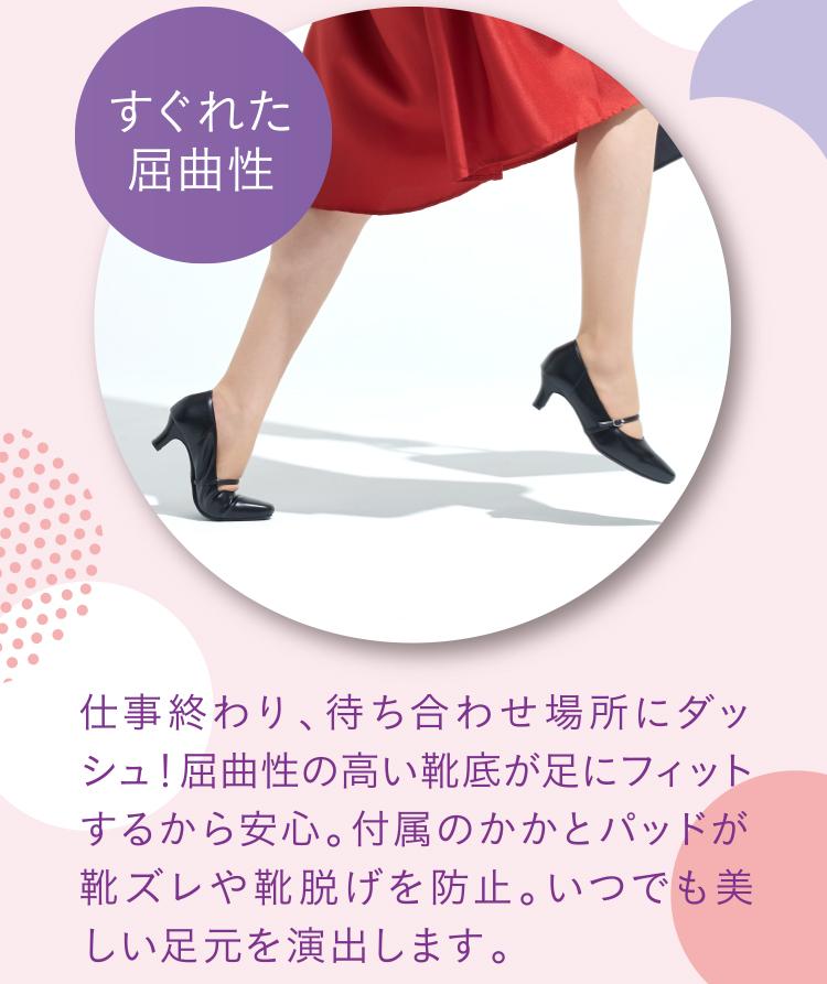 すぐれた屈曲性 仕事終わり、待ち合わせ場所にダッシュ!屈曲性の高い靴底が足にフィットするから安心。付属のかかとパッドが靴ズレや靴脱げを防止。いつでも美しい足元を演出します。