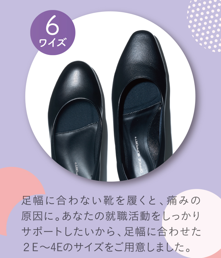6ワイズ 足幅に合わない靴を履くと、痛みの原因に。あなたの就職活動をしっかりサポートしたいから、足幅に合わせた2E~4Eのサイズをご用意しました。