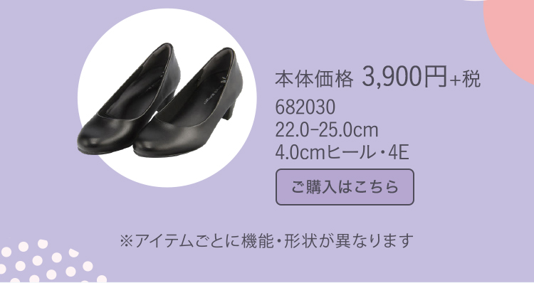 本体価格 3,900円+税 682030 22.0-25.0cm 4.0cmヒール・4E ※アイテムごとに機能・形状が異なります