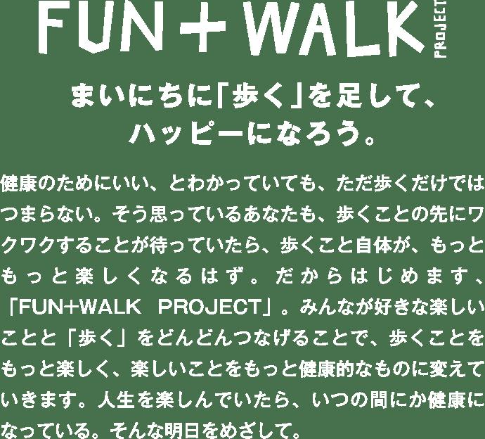 FUN+WALK PROJECT まいにちに「歩く」を足して、ハッピーになろう。健康のためにいい、とわかっていても、ただ歩くだけではつまらない。そう思っているあなたも、歩くことの先にワクワクすることが待っていたら、歩くこと自体が、もっともっと楽しくなるはず。だからはじめます、「FUN+WALK PROJECT」。みんなが好きな楽しいことと「歩く」をどんどんつなげることで、歩くことをもっと楽しく、楽しいことをもっと健康的なものに変えていきます。人生を楽しんでいたら、いつの間にか健康になっている。そんな明日をめざして。