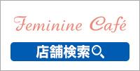 Feminine Cafe 店舗検索